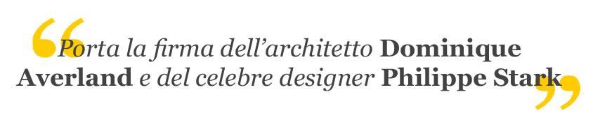 Porta la firma dell'architetto Dominique Averland e del celebre designer Philippe Stark